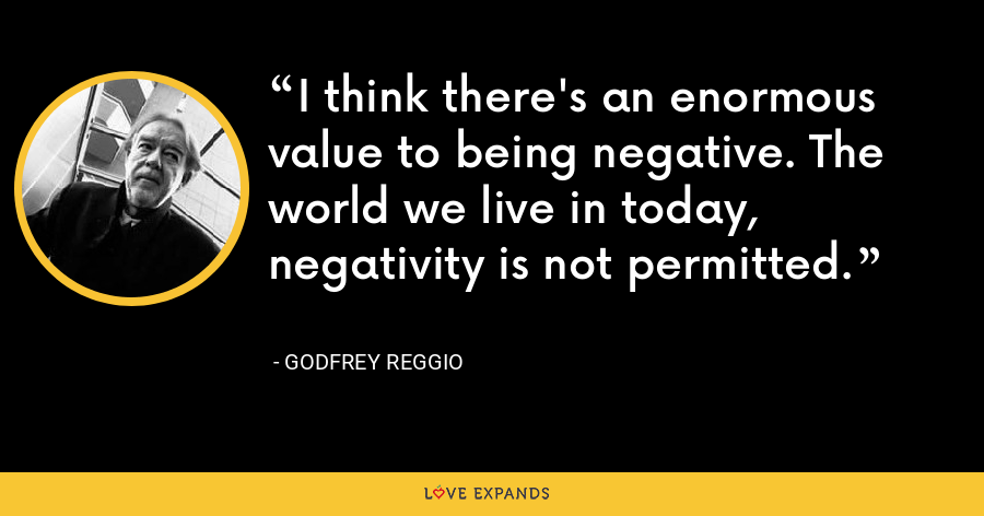 I think there's an enormous value to being negative. The world we live in today, negativity is not permitted. - Godfrey Reggio