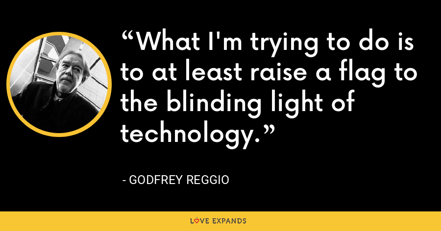 What I'm trying to do is to at least raise a flag to the blinding light of technology. - Godfrey Reggio