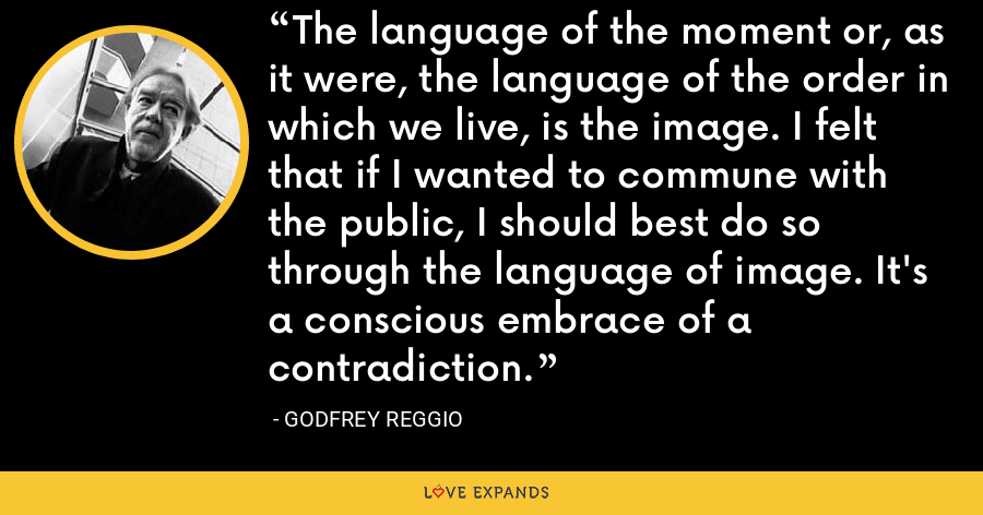 The language of the moment or, as it were, the language of the order in which we live, is the image. I felt that if I wanted to commune with the public, I should best do so through the language of image. It's a conscious embrace of a contradiction. - Godfrey Reggio