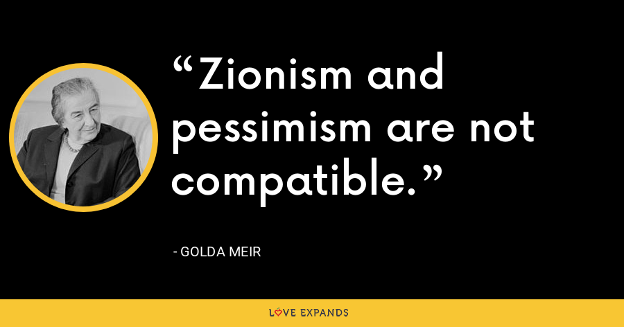 Zionism and pessimism are not compatible. - Golda Meir