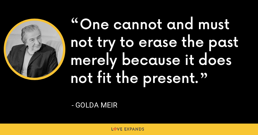 One cannot and must not try to erase the past merely because it does not fit the present. - Golda Meir