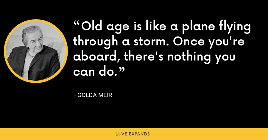 Old age is like a plane flying through a storm. Once you're aboard, there's nothing you can do. - Golda Meir