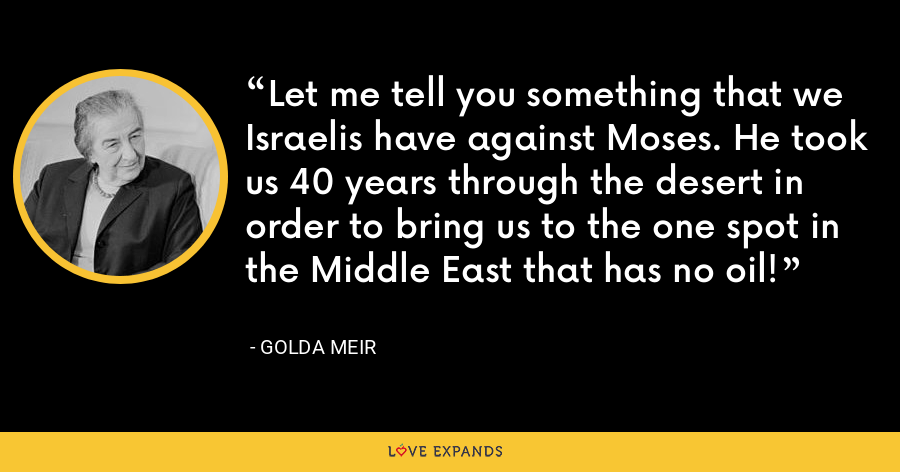 Let me tell you something that we Israelis have against Moses. He took us 40 years through the desert in order to bring us to the one spot in the Middle East that has no oil! - Golda Meir