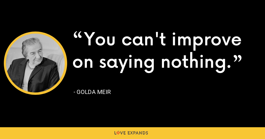 You can't improve on saying nothing. - Golda Meir