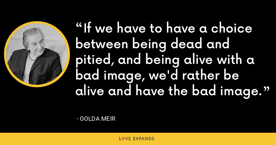 If we have to have a choice between being dead and pitied, and being alive with a bad image, we'd rather be alive and have the bad image. - Golda Meir