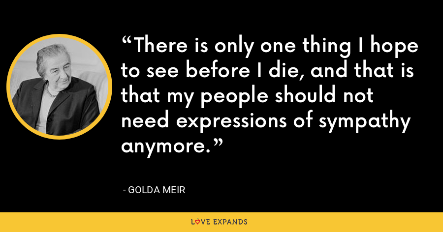 There is only one thing I hope to see before I die, and that is that my people should not need expressions of sympathy anymore. - Golda Meir