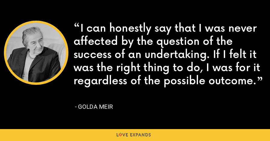 I can honestly say that I was never affected by the question of the success of an undertaking. If I felt it was the right thing to do, I was for it regardless of the possible outcome. - Golda Meir