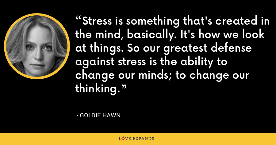 Stress is something that's created in the mind, basically. It's how we look at things. So our greatest defense against stress is the ability to change our minds; to change our thinking. - Goldie Hawn