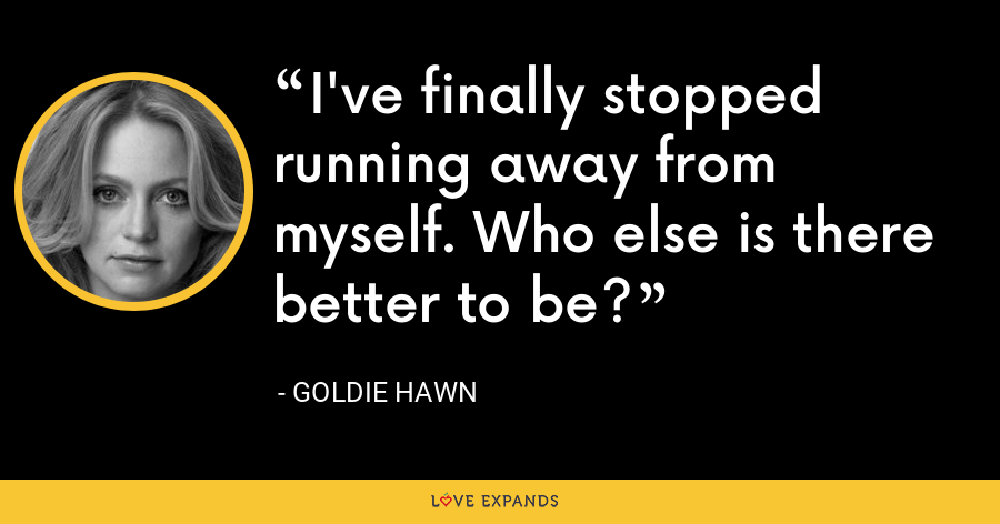 I've finally stopped running away from myself. Who else is there better to be? - Goldie Hawn