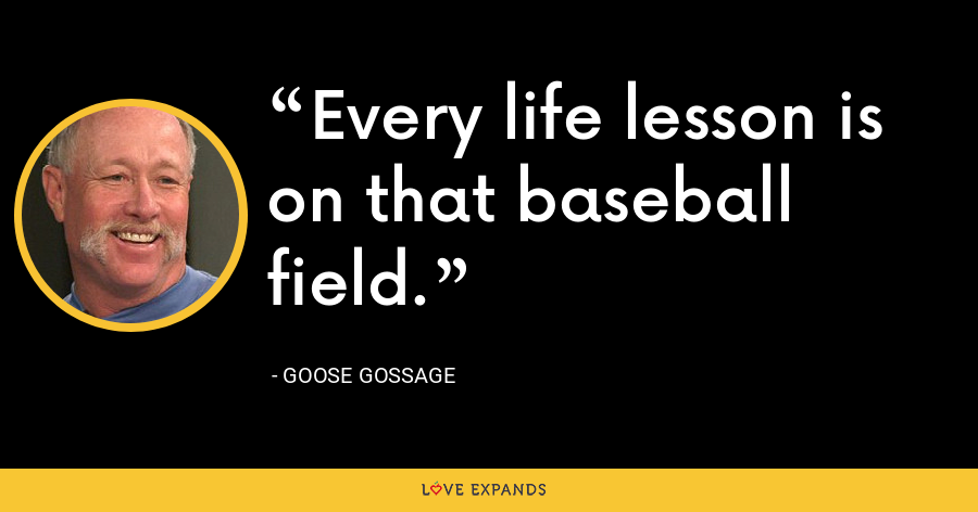 Every life lesson is on that baseball field. - Goose Gossage
