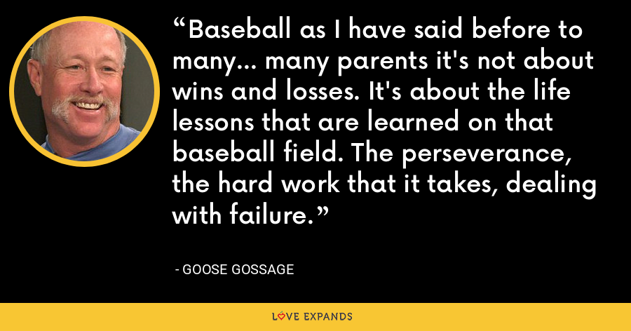 Baseball as I have said before to many... many parents it's not about wins and losses. It's about the life lessons that are learned on that baseball field. The perseverance, the hard work that it takes, dealing with failure. - Goose Gossage