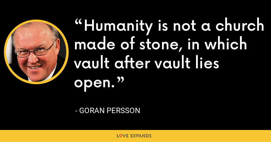 Humanity is not a church made of stone, in which vault after vault lies open. - Goran Persson