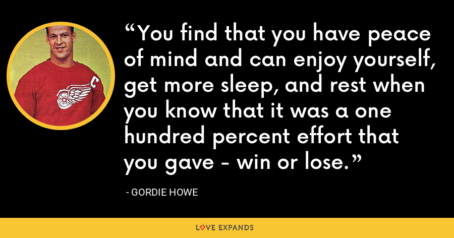 You find that you have peace of mind and can enjoy yourself, get more sleep, and rest when you know that it was a one hundred percent effort that you gave - win or lose. - Gordie Howe