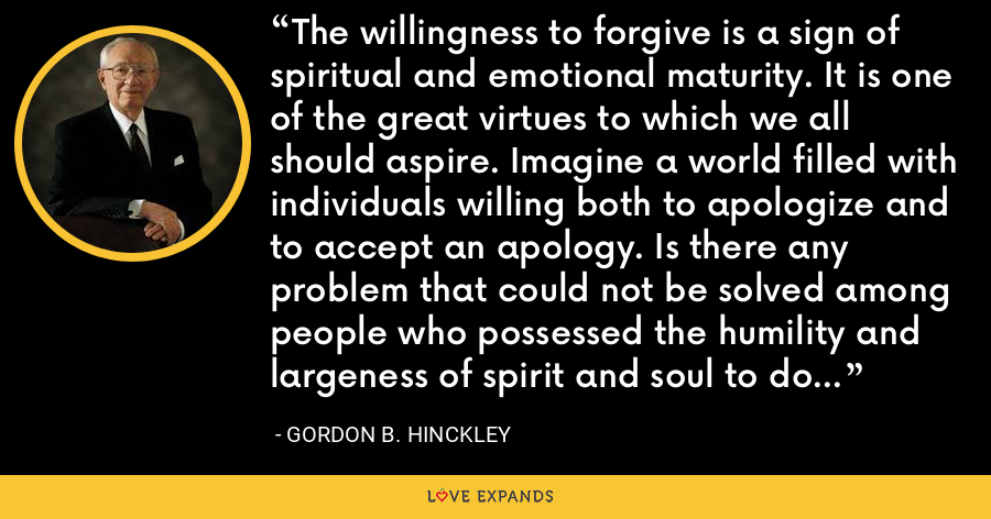The willingness to forgive is a sign of spiritual and emotional maturity. It is one of the great virtues to which we all should aspire. Imagine a world filled with individuals willing both to apologize and to accept an apology. Is there any problem that could not be solved among people who possessed the humility and largeness of spirit and soul to do either -- or both -- when needed? - Gordon B. Hinckley