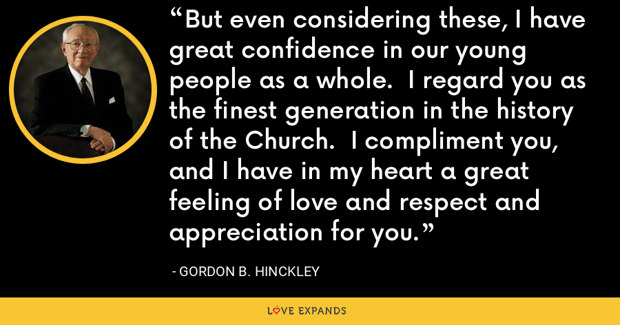 But even considering these, I have great confidence in our young people as a whole.  I regard you as the finest generation in the history of the Church.  I compliment you, and I have in my heart a great feeling of love and respect and appreciation for you. - Gordon B. Hinckley