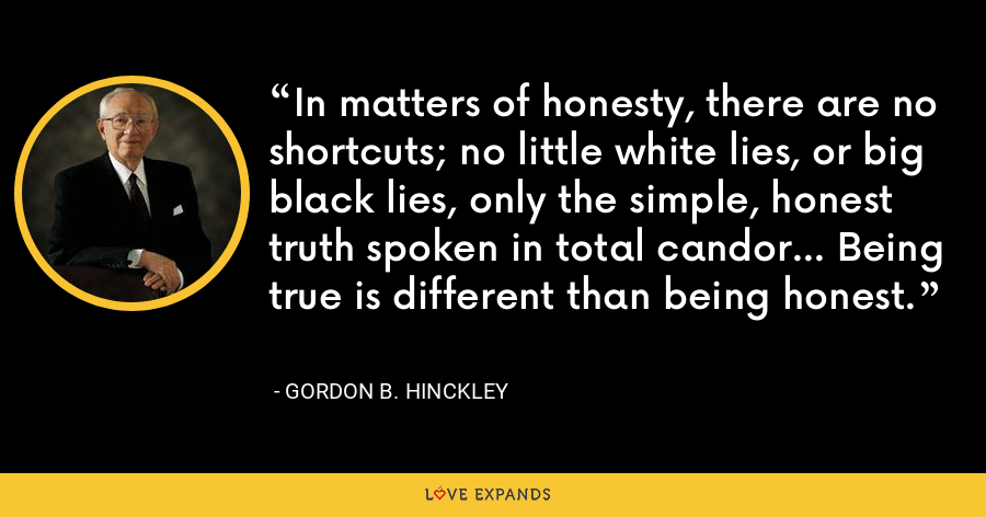 In matters of honesty, there are no shortcuts; no little white lies, or big black lies, only the simple, honest truth spoken in total candor... Being true is different than being honest. - Gordon B. Hinckley