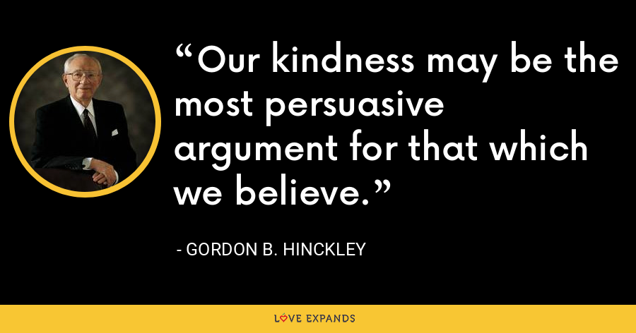 Our kindness may be the most persuasive argument for that which we believe. - Gordon B. Hinckley