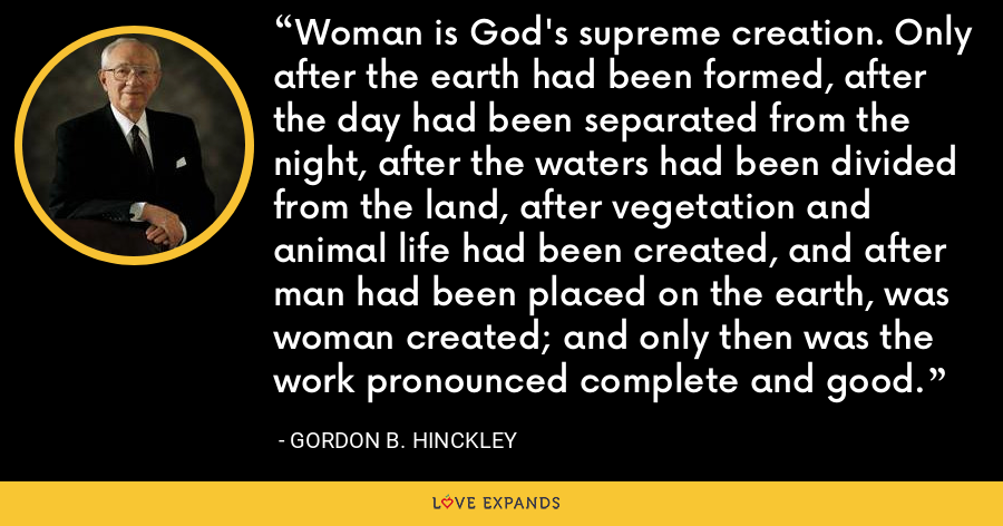 Woman is God's supreme creation. Only after the earth had been formed, after the day had been separated from the night, after the waters had been divided from the land, after vegetation and animal life had been created, and after man had been placed on the earth, was woman created; and only then was the work pronounced complete and good. - Gordon B. Hinckley