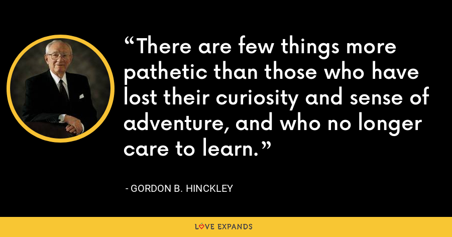 There are few things more pathetic than those who have lost their curiosity and sense of adventure, and who no longer care to learn. - Gordon B. Hinckley