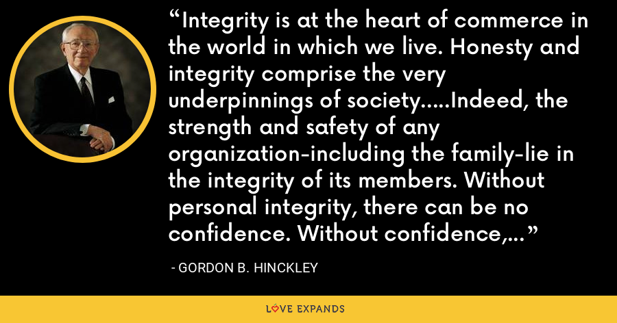 Integrity is at the heart of commerce in the world in which we live. Honesty and integrity comprise the very underpinnings of society.....Indeed, the strength and safety of any organization-including the family-lie in the integrity of its members. Without personal integrity, there can be no confidence. Without confidence, there can be no prospect of permanent success. - Gordon B. Hinckley