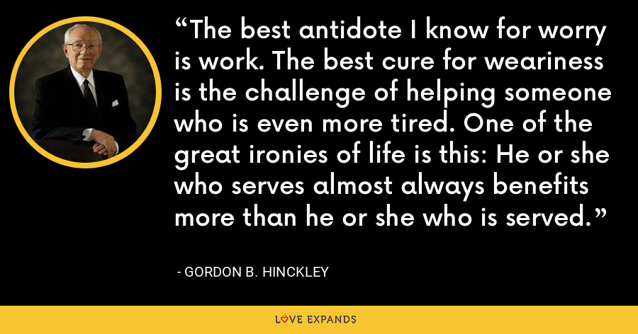 The best antidote I know for worry is work. The best cure for weariness is the challenge of helping someone who is even more tired. One of the great ironies of life is this: He or she who serves almost always benefits more than he or she who is served. - Gordon B. Hinckley