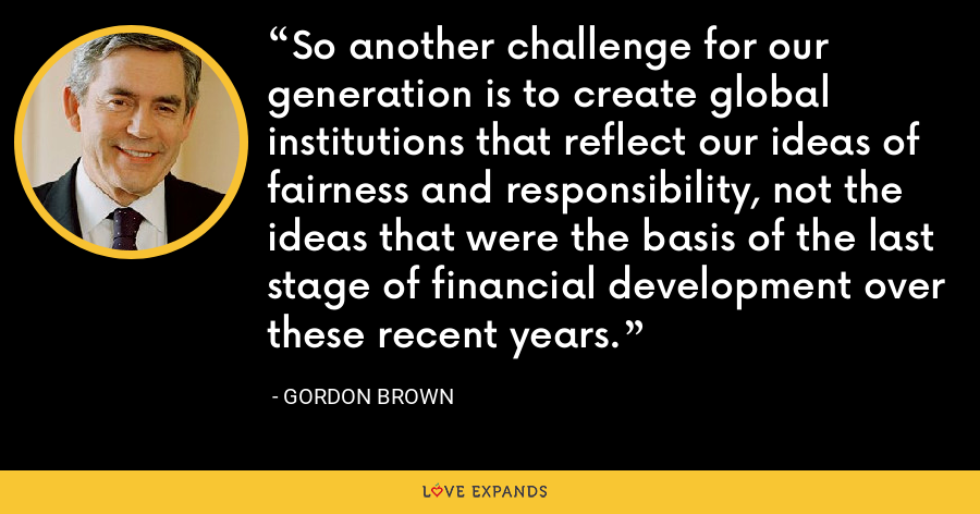 So another challenge for our generation is to create global institutions that reflect our ideas of fairness and responsibility, not the ideas that were the basis of the last stage of financial development over these recent years. - Gordon Brown