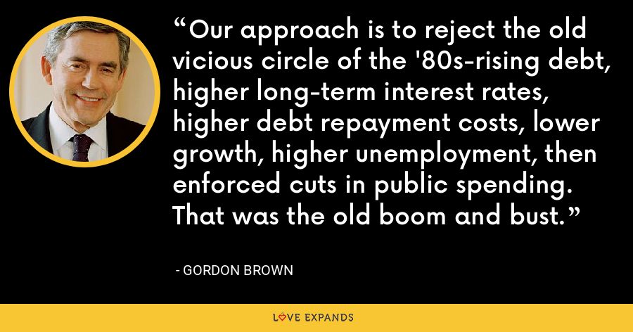 Our approach is to reject the old vicious circle of the '80s-rising debt, higher long-term interest rates, higher debt repayment costs, lower growth, higher unemployment, then enforced cuts in public spending. That was the old boom and bust. - Gordon Brown