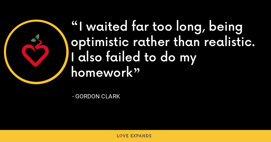 I waited far too long, being optimistic rather than realistic. I also failed to do my homework - Gordon Clark
