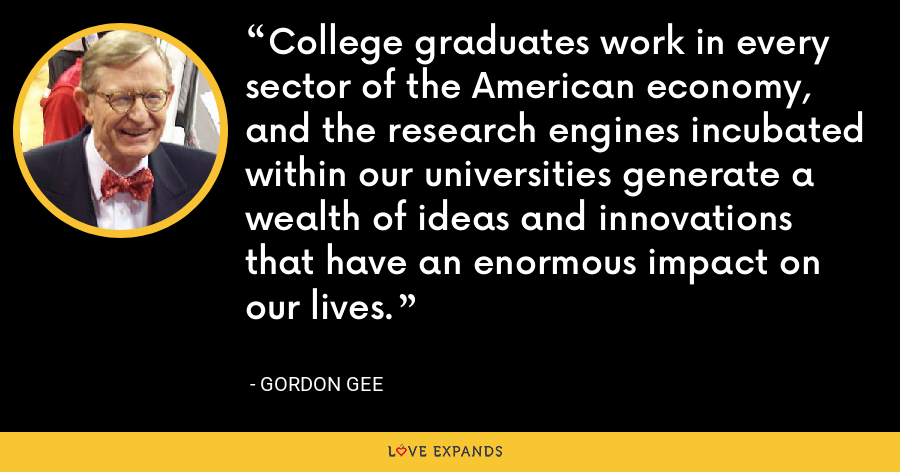 College graduates work in every sector of the American economy, and the research engines incubated within our universities generate a wealth of ideas and innovations that have an enormous impact on our lives. - Gordon Gee