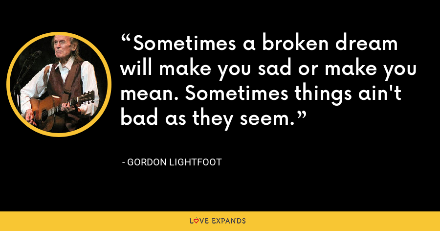 Sometimes a broken dream will make you sad or make you mean. Sometimes things ain't bad as they seem. - Gordon Lightfoot