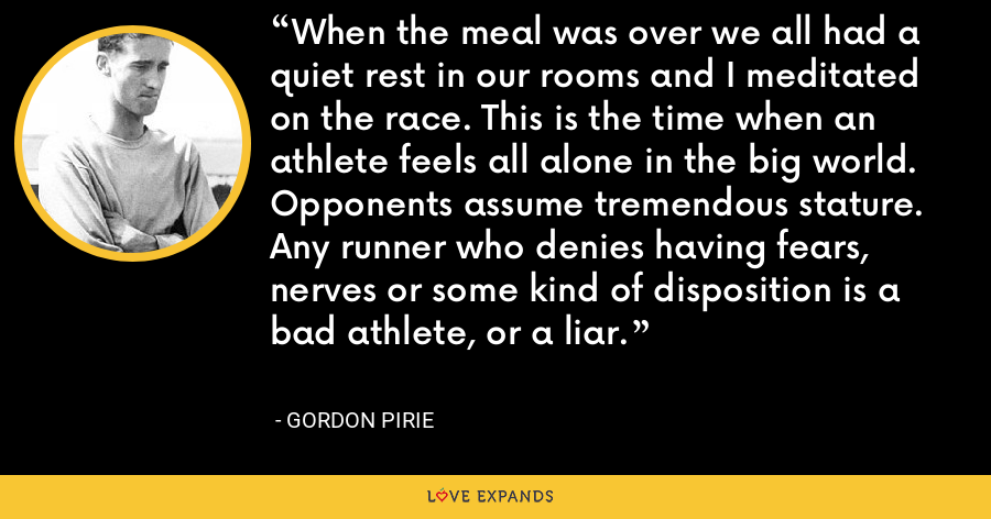 When the meal was over we all had a quiet rest in our rooms and I meditated on the race. This is the time when an athlete feels all alone in the big world. Opponents assume tremendous stature. Any runner who denies having fears, nerves or some kind of disposition is a bad athlete, or a liar. - Gordon Pirie