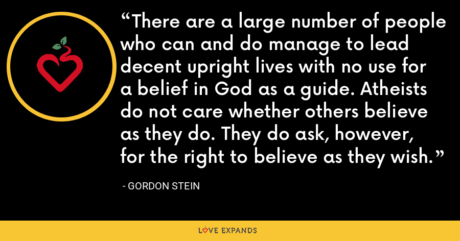 There are a large number of people who can and do manage to lead decent upright lives with no use for a belief in God as a guide. Atheists do not care whether others believe as they do. They do ask, however, for the right to believe as they wish. - Gordon Stein
