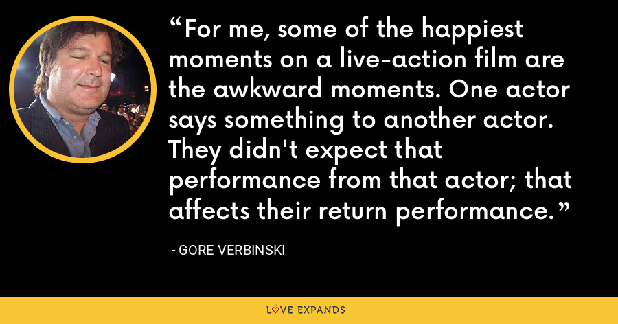 For me, some of the happiest moments on a live-action film are the awkward moments. One actor says something to another actor. They didn't expect that performance from that actor; that affects their return performance. - Gore Verbinski
