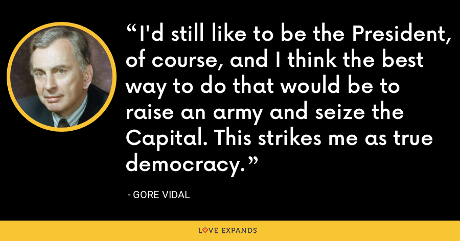 I'd still like to be the President, of course, and I think the best way to do that would be to raise an army and seize the Capital. This strikes me as true democracy. - Gore Vidal