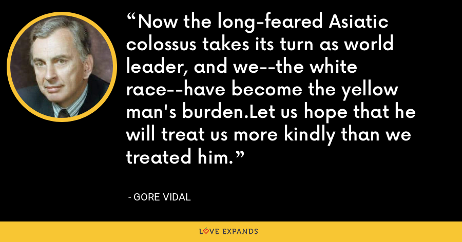 Now the long-feared Asiatic colossus takes its turn as world leader, and we--the white race--have become the yellow man's burden.Let us hope that he will treat us more kindly than we treated him. - Gore Vidal