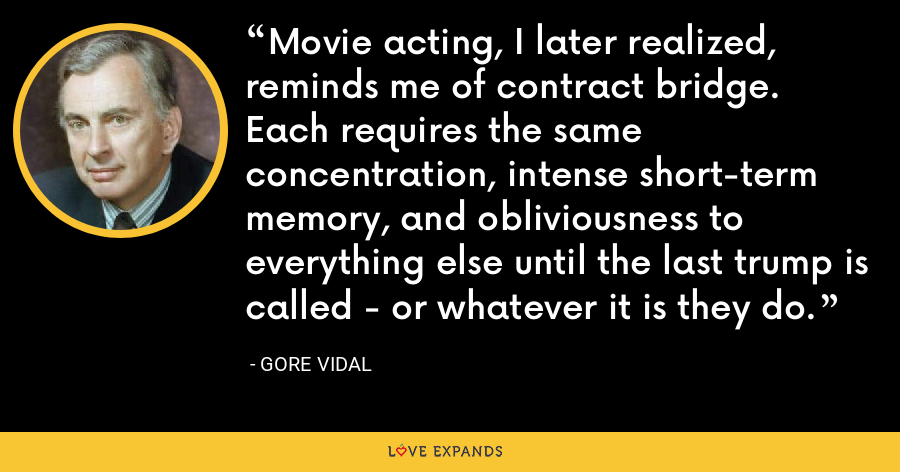 Movie acting, I later realized, reminds me of contract bridge. Each requires the same concentration, intense short-term memory, and obliviousness to everything else until the last trump is called - or whatever it is they do. - Gore Vidal