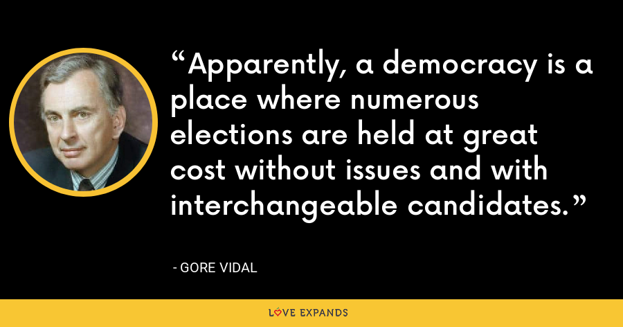 Apparently, a democracy is a place where numerous elections are held at great cost without issues and with interchangeable candidates. - Gore Vidal