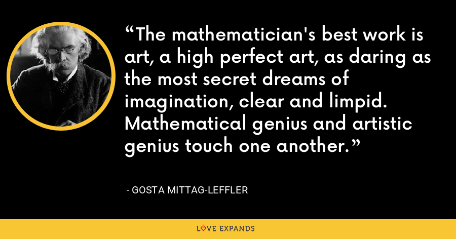 The mathematician's best work is art, a high perfect art, as daring as the most secret dreams of imagination, clear and limpid. Mathematical genius and artistic genius touch one another. - Gosta Mittag-Leffler