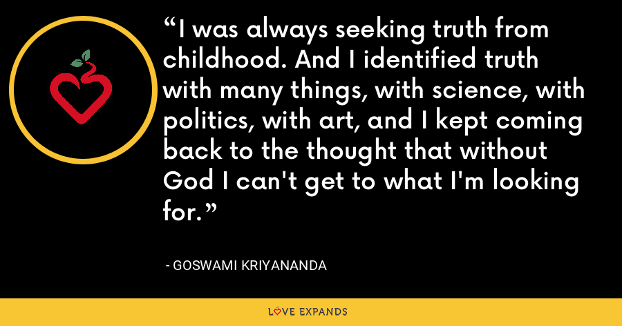 I was always seeking truth from childhood. And I identified truth with many things, with science, with politics, with art, and I kept coming back to the thought that without God I can't get to what I'm looking for. - Goswami Kriyananda
