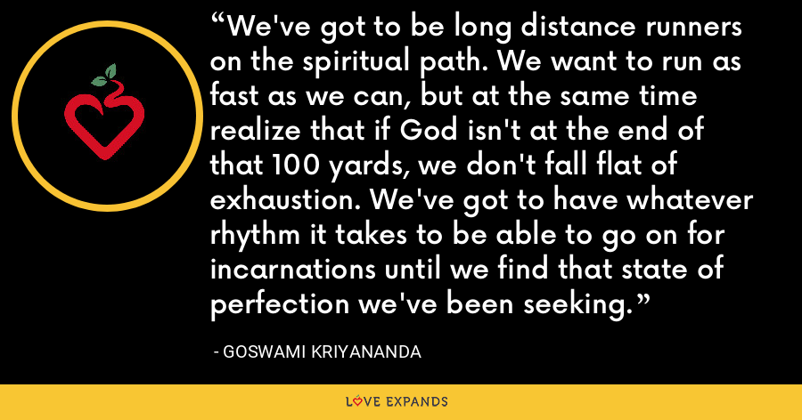 We've got to be long distance runners on the spiritual path. We want to run as fast as we can, but at the same time realize that if God isn't at the end of that 100 yards, we don't fall flat of exhaustion. We've got to have whatever rhythm it takes to be able to go on for incarnations until we find that state of perfection we've been seeking. - Goswami Kriyananda