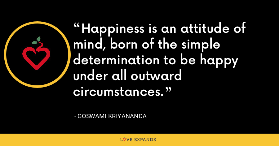Happiness is an attitude of mind, born of the simple determination to be happy under all outward circumstances. - Goswami Kriyananda