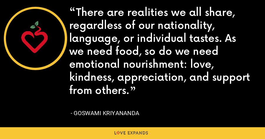 There are realities we all share, regardless of our nationality, language, or individual tastes. As we need food, so do we need emotional nourishment: love, kindness, appreciation, and support from others. - Goswami Kriyananda
