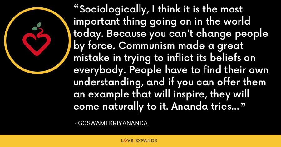 Sociologically, I think it is the most important thing going on in the world today. Because you can't change people by force. Communism made a great mistake in trying to inflict its beliefs on everybody. People have to find their own understanding, and if you can offer them an example that will inspire, they will come naturally to it. Ananda tries to offer this inspiring example. - Goswami Kriyananda