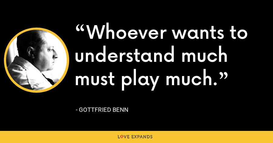 Whoever wants to understand much must play much. - Gottfried Benn