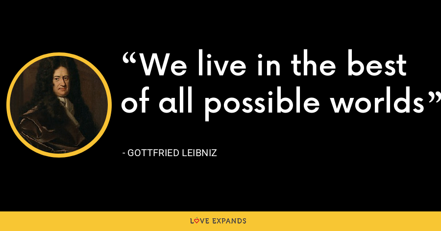 We live in the best of all possible worlds - Gottfried Leibniz