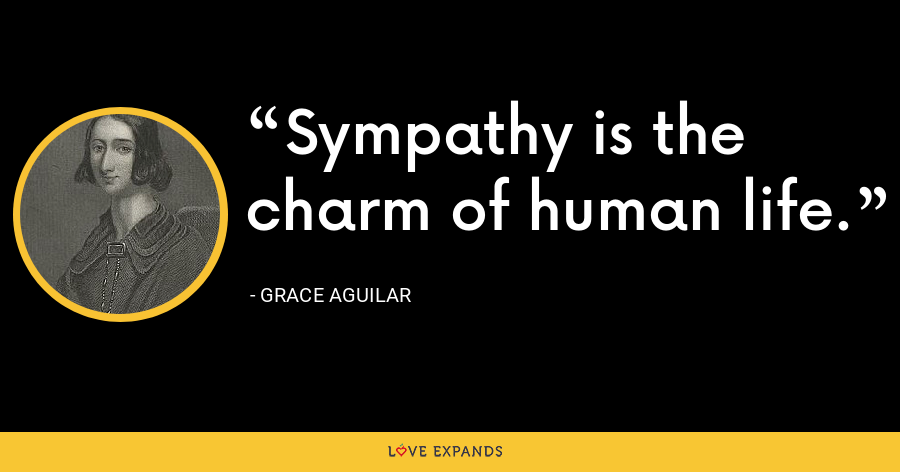 Sympathy is the charm of human life. - Grace Aguilar
