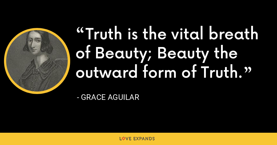 Truth is the vital breath of Beauty; Beauty the outward form of Truth. - Grace Aguilar
