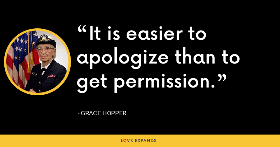 It is easier to apologize than to get permission. - Grace Hopper