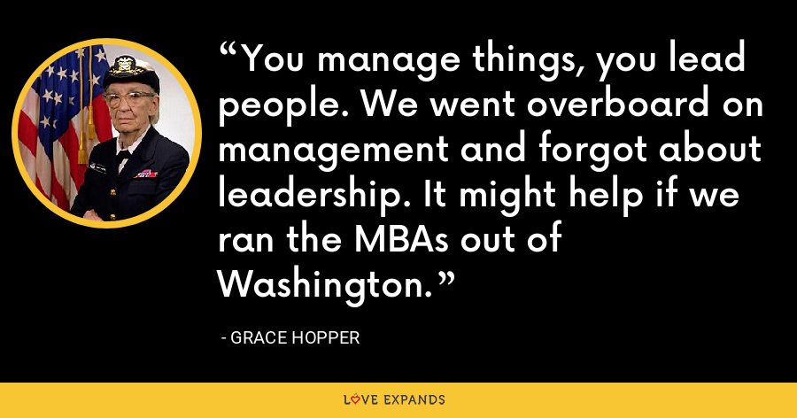 You manage things, you lead people. We went overboard on management and forgot about leadership. It might help if we ran the MBAs out of Washington. - Grace Hopper