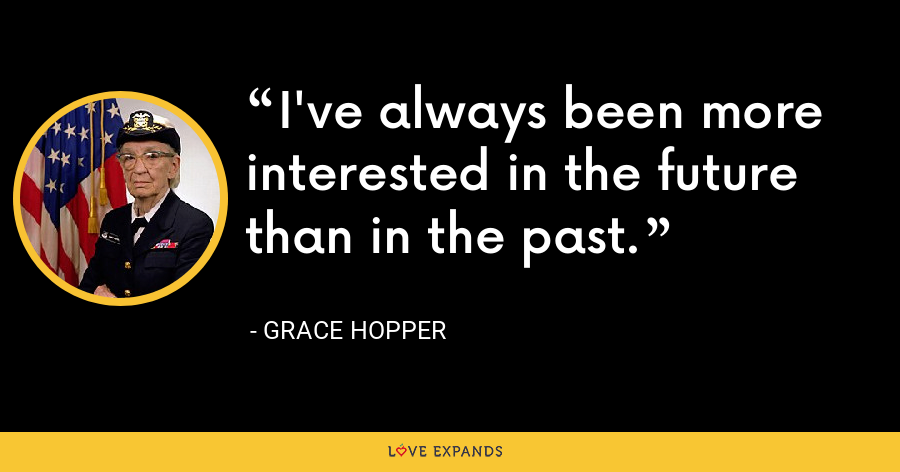 I've always been more interested in the future than in the past. - Grace Hopper